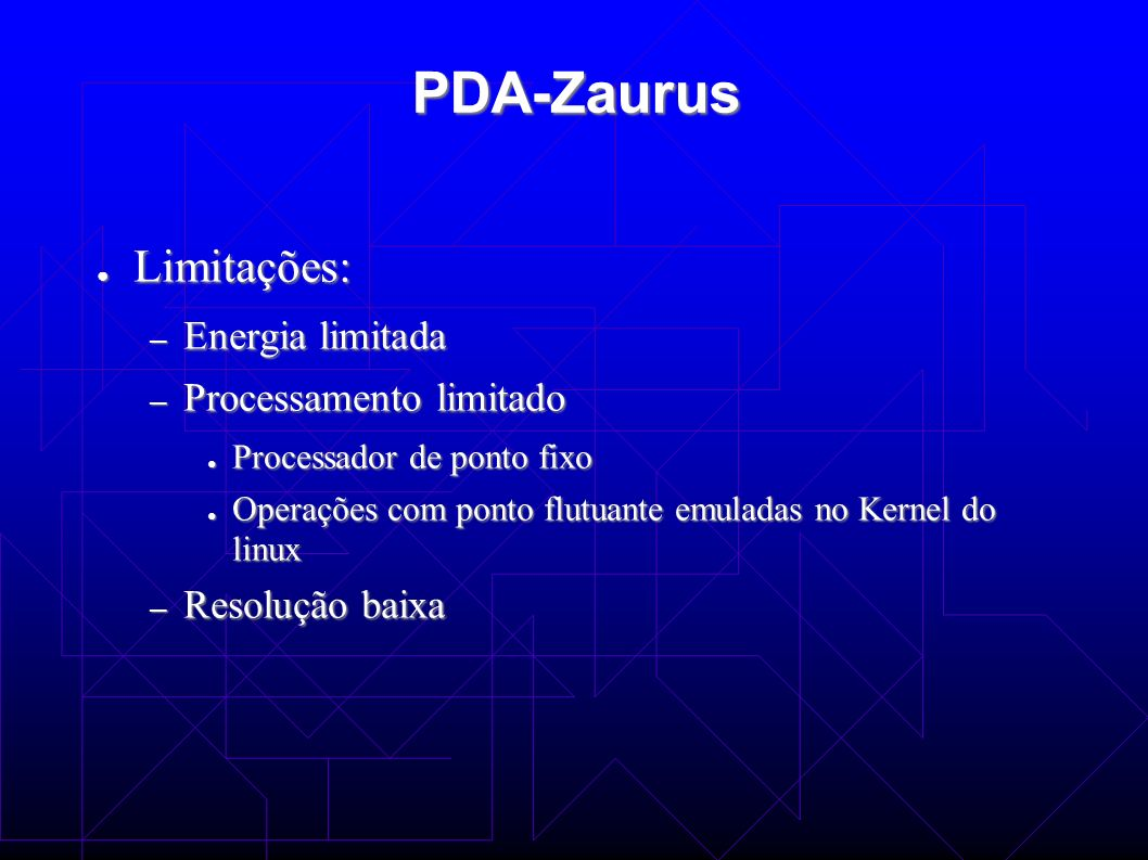 PDA-Zaurus Limitações: Limitações: – Energia limitada – Processamento limitado Processador de ponto fixo Processador de ponto fixo Operações com ponto