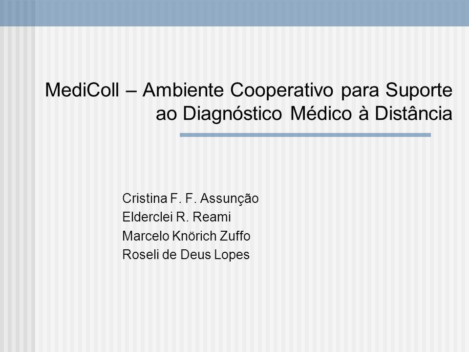 MediColl – Ambiente Cooperativo para Suporte ao Diagnóstico Médico à Distância Cristina F. F. Assunção Elderclei R. Reami Marcelo Knörich Zuffo Roseli