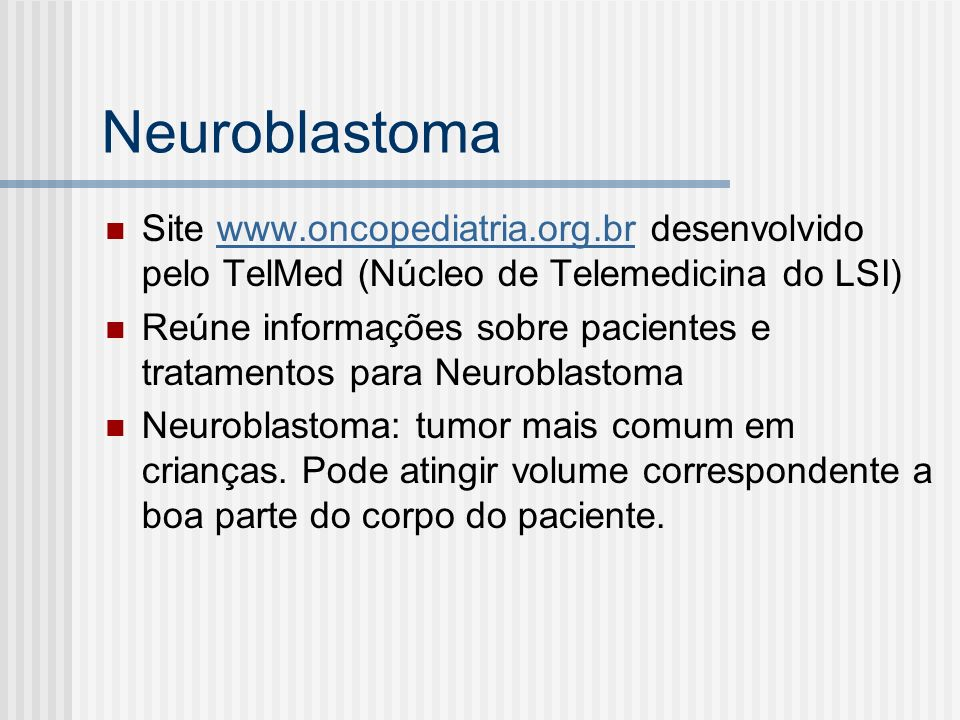 Neuroblastoma Site www.oncopediatria.org.br desenvolvido pelo TelMed (Núcleo de Telemedicina do LSI)www.oncopediatria.org.br Reúne informações sobre pacientes e tratamentos para Neuroblastoma Neuroblastoma: tumor mais comum em crianças.