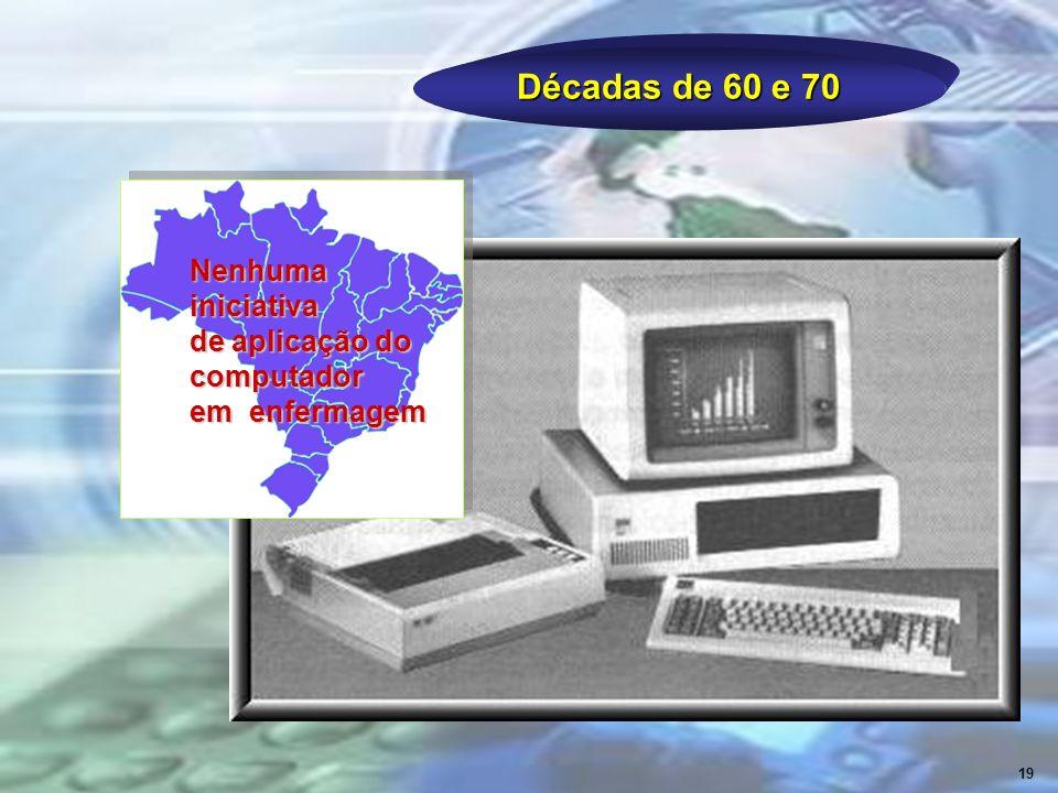 Décadas de 60 e 70 19 Nenhuma iniciativa de aplicação do computador em enfermagem