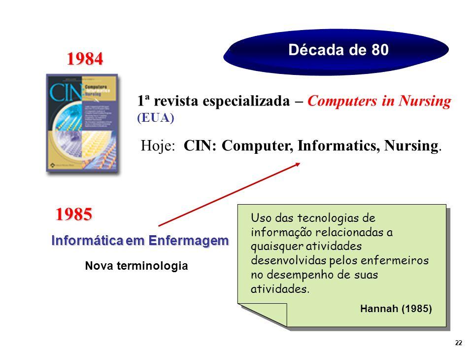 Década de 80 1984 1ª revista especializada – Computers in Nursing (EUA) Hoje: CIN: Computer, Informatics, Nursing. 1985 Informática em Enfermagem Uso