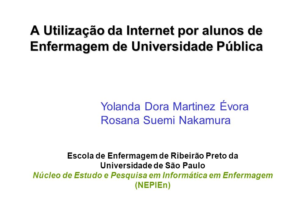 A Utilização da Internet por alunos de Enfermagem de Universidade Pública Yolanda Dora Martinez Évora Rosana Suemi Nakamura Escola de Enfermagem de Ri