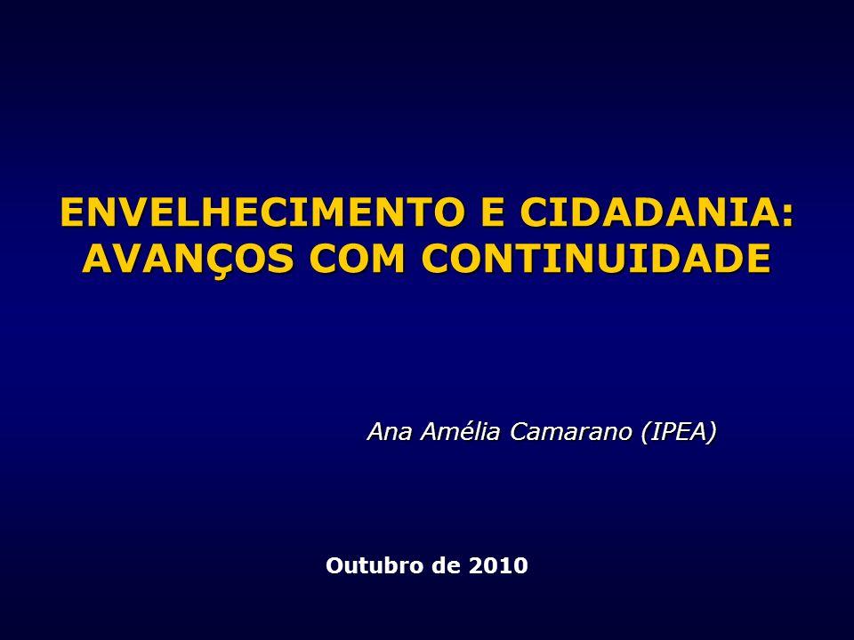 ENVELHECIMENTO E CIDADANIA: AVANÇOS COM CONTINUIDADE Ana Amélia Camarano (IPEA) Outubro de 2010