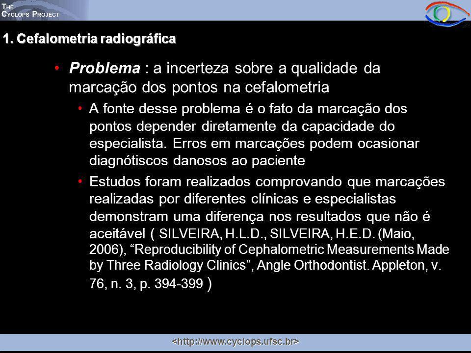 1. Cefalometria radiográfica Problema : a incerteza sobre a qualidade da marcação dos pontos na cefalometria A fonte desse problema é o fato da marcaç