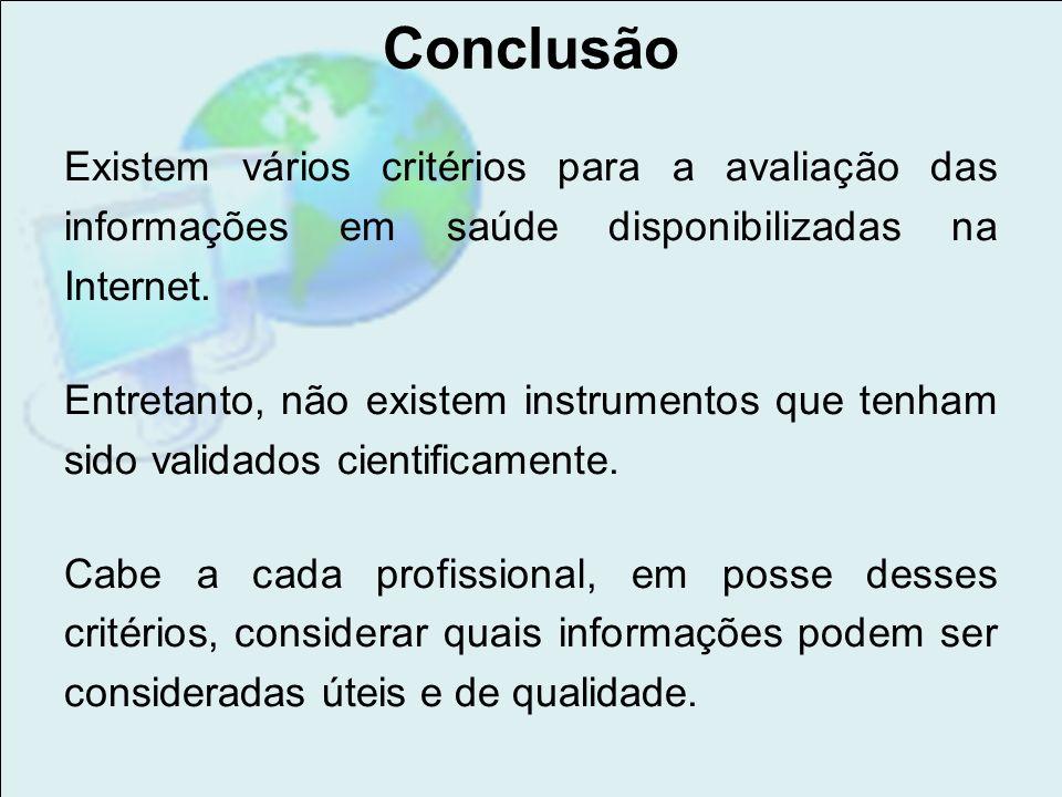Conclusão Existem vários critérios para a avaliação das informações em saúde disponibilizadas na Internet. Entretanto, não existem instrumentos que te