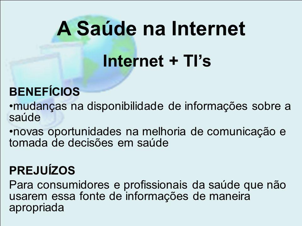 A Saúde na Internet Internet + TIs BENEFÍCIOS mudanças na disponibilidade de informações sobre a saúde novas oportunidades na melhoria de comunicação