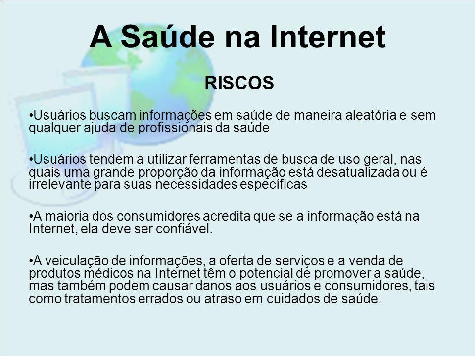A Saúde na Internet RISCOS Usuários buscam informações em saúde de maneira aleatória e sem qualquer ajuda de profissionais da saúde Usuários tendem a