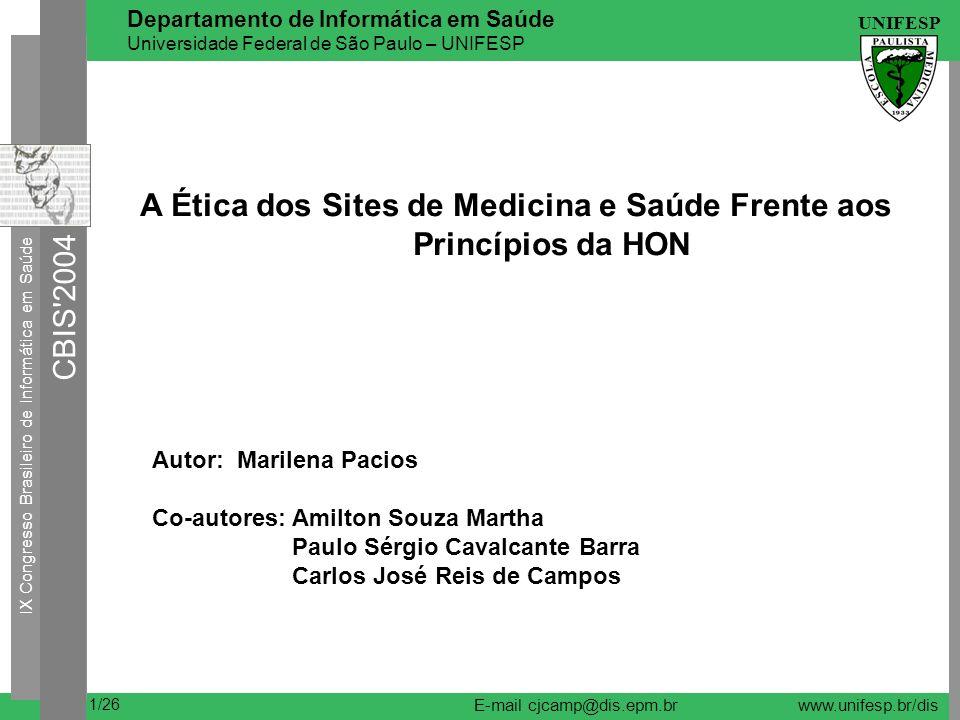 IX Congresso Brasileiro de Informática em Saúde CBIS 2004 UNIFESP 22/26 Departamento de Informática em Saúde Universidade Federal de São Paulo – UNIFESP E-mail cjcamp@dis.epm.brwww.unifesp.br/dis Resultados Princípios HON NÃO SIM NÃO 1 Autoridade 29 11 72,5% 2 35 5 87,5% 3 39 1 97,5% 4 28 12 70,0% 5 30 10 75,0% 6 32 8 80,0% 7 31 9 77,5% 8 36 4 90,0% Complementaridade Confidencialidade Atribuições Justificativas Transp.