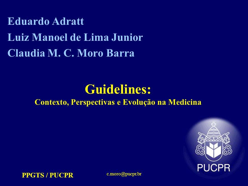 PPGTS / PUCPR c.moro@pucpr.br Guidelines: Contexto, Perspectivas e Evolução na Medicina Eduardo Adratt Luiz Manoel de Lima Junior Claudia M. C. Moro B