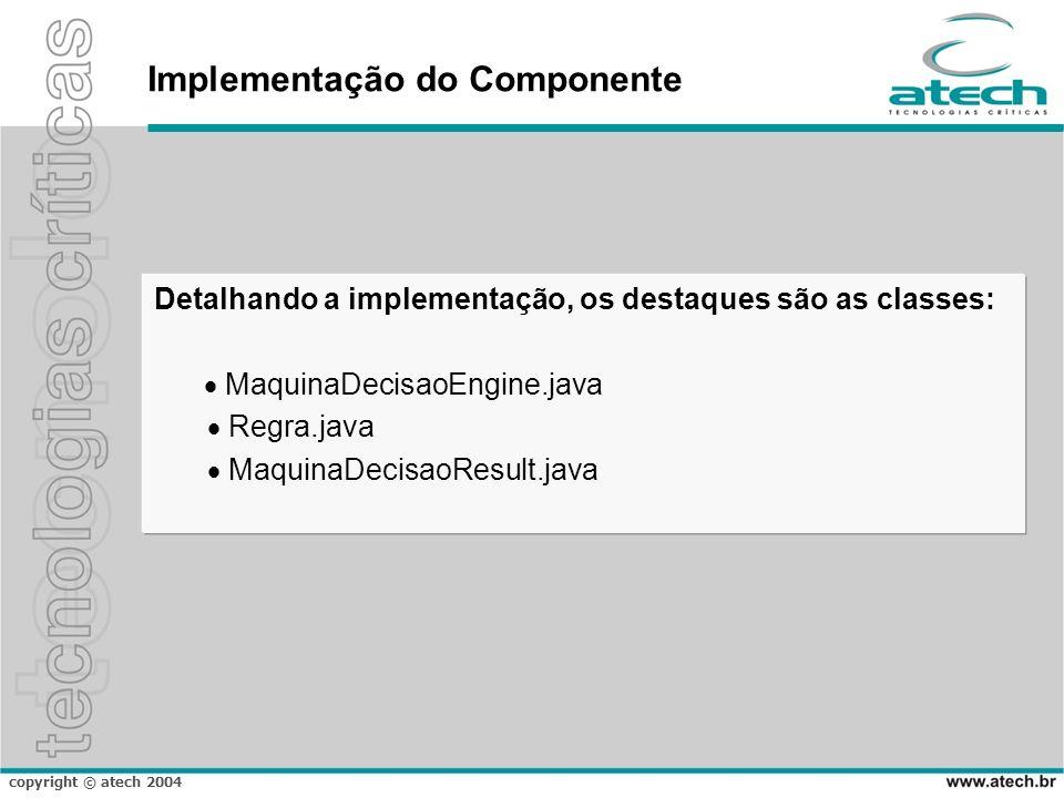 copyright © atech 2004 Implementação do Componente Detalhando a implementação, os destaques são as classes: MaquinaDecisaoEngine.java Regra.java Maqui