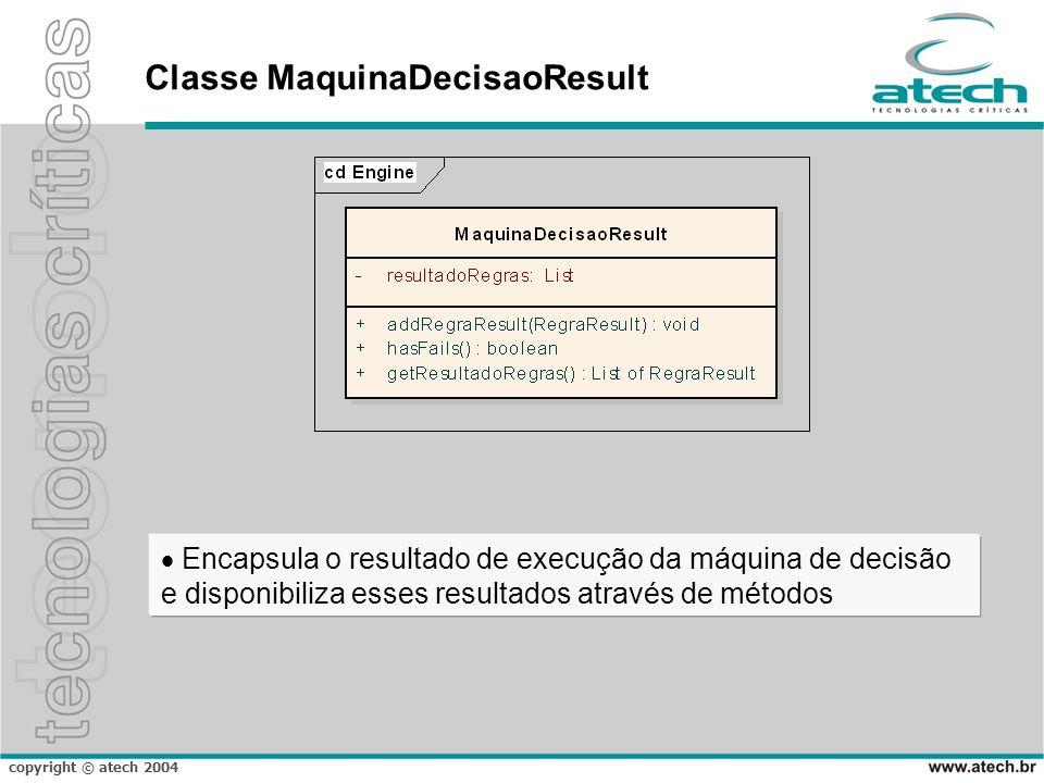 copyright © atech 2004 Classe MaquinaDecisaoResult Encapsula o resultado de execução da máquina de decisão e disponibiliza esses resultados através de