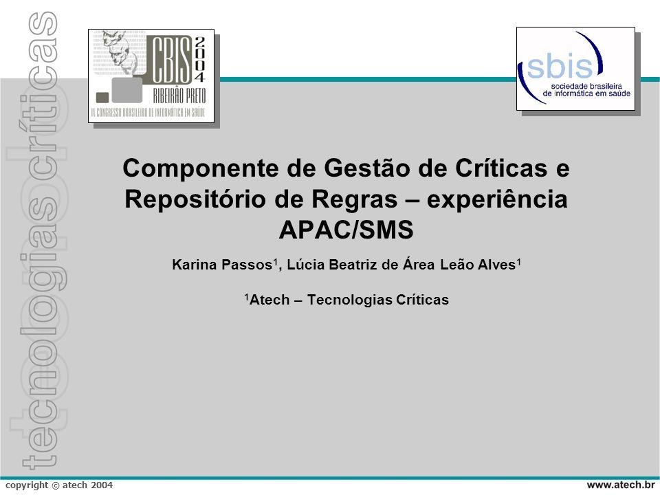 copyright © atech 2004 Componente de Gestão de Críticas e Repositório de Regras – experiência APAC/SMS Karina Passos 1, Lúcia Beatriz de Área Leão Alv