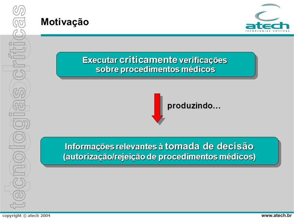 copyright © atech 2004 Motivação Informações relevantes à tomada de decisão (autorização/rejeição de procedimentos médicos) Informações relevantes à t