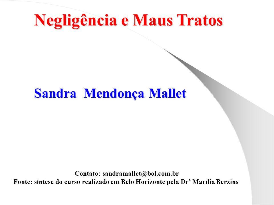 Negligência e Maus Tratos Sandra Mendonça Mallet Contato: sandramallet@bol.com.br Fonte: síntese do curso realizado em Belo Horizonte pela Drª Marília
