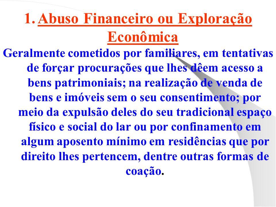 1.Abuso Financeiro ou Exploração Econômica: Geralmente cometidos por familiares, em tentativas de forçar procurações que lhes dêem acesso a bens patri