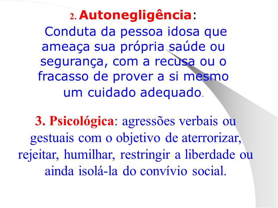 2. Autonegligência: Conduta da pessoa idosa que ameaça sua própria saúde ou segurança, com a recusa ou o fracasso de prover a si mesmo um cuidado adeq