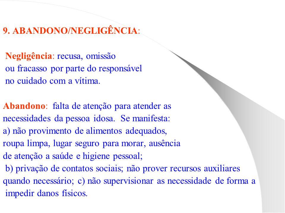 9. ABANDONO/NEGLIGÊNCIA: Negligência: recusa, omissão ou fracasso por parte do responsável no cuidado com a vítima. Abandono: falta de atenção para at