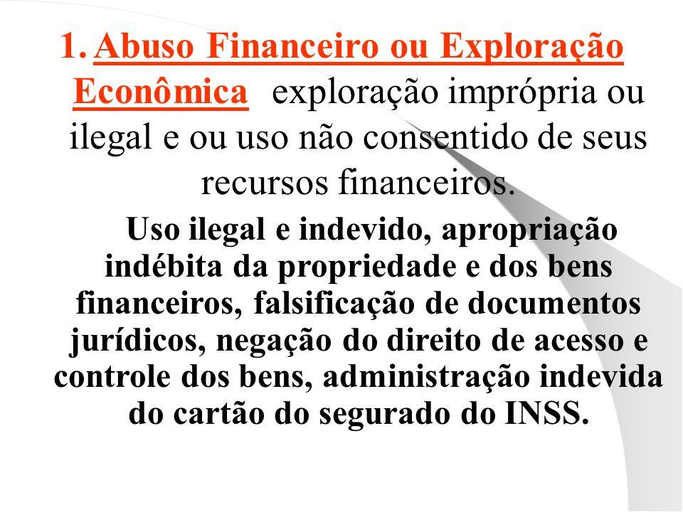 1.Abuso Financeiro ou Exploração Econômica: exploração imprópria ou ilegal e ou uso não consentido de seus recursos financeiros. Uso ilegal e indevido