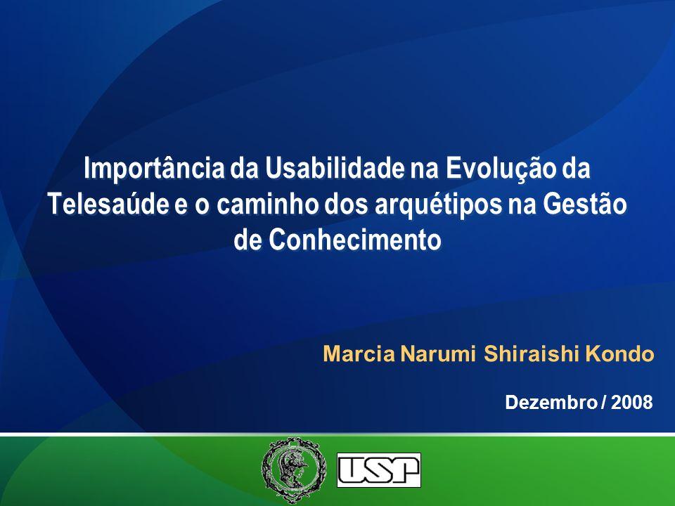 Marcia Narumi Shiraishi Kondo Importância da Usabilidade na Evolução da Telesaúde e o caminho dos arquétipos na Gestão de Conhecimento Dezembro / 2008