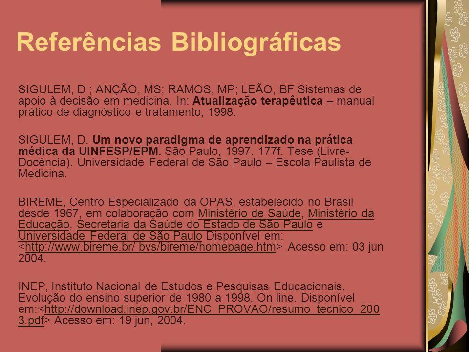 Referências Bibliográficas SIGULEM, D ; ANÇÃO, MS; RAMOS, MP; LEÃO, BF Sistemas de apoio à decisão em medicina. In: Atualização terapêutica – manual p