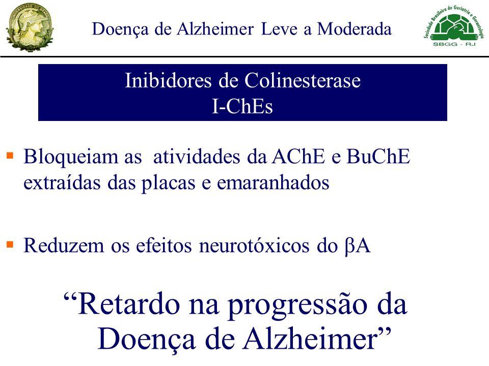 Retardo na progressão da Doença de Alzheimer Bloqueiam as atividades da AChE e BuChE extraídas das placas e emaranhados Reduzem os efeitos neurotóxicos do βA Inibidores de Colinesterase I-ChEs Doença de Alzheimer Leve a Moderada