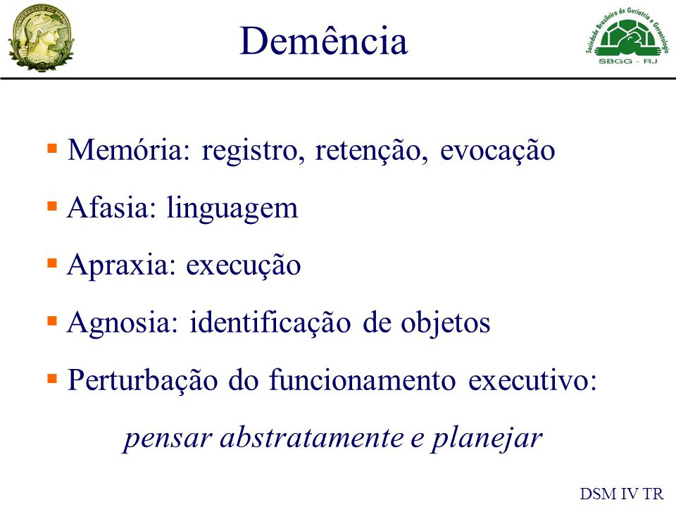 Memória: registro, retenção, evocação Afasia: linguagem Apraxia: execução Agnosia: identificação de objetos Perturbação do funcionamento executivo: pensar abstratamente e planejar DSM IV TR Demência