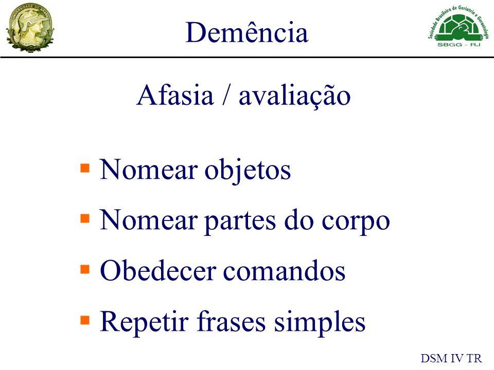 Demência DSM IV TR Afasia / avaliação Nomear objetos Nomear partes do corpo Obedecer comandos Repetir frases simples