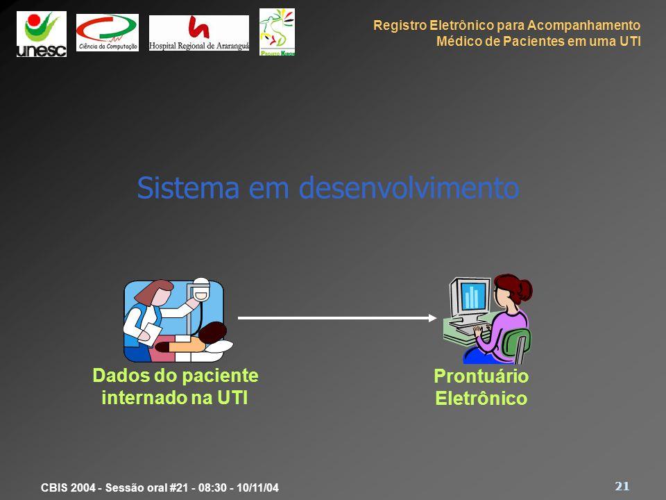 Registro Eletrônico para Acompanhamento Médico de Pacientes em uma UTI 21 CBIS 2004 - Sessão oral #21 - 08:30 - 10/11/04 Sistema em desenvolvimento Da