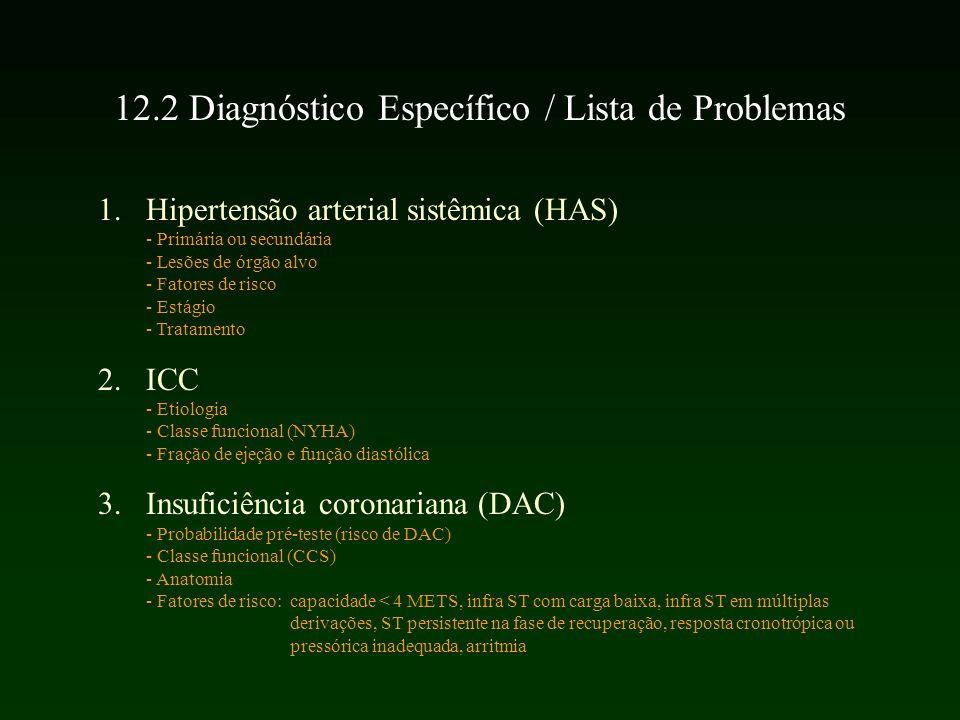 1.Hipertensão arterial sistêmica (HAS) - Primária ou secundária - Lesões de órgão alvo - Fatores de risco - Estágio - Tratamento 2.ICC - Etiologia - Classe funcional (NYHA) - Fração de ejeção e função diastólica 3.Insuficiência coronariana (DAC) - Probabilidade pré-teste (risco de DAC) - Classe funcional (CCS) - Anatomia - Fatores de risco: capacidade < 4 METS, infra ST com carga baixa, infra ST em múltiplas derivações, ST persistente na fase de recuperação, resposta cronotrópica ou pressórica inadequada, arritmia