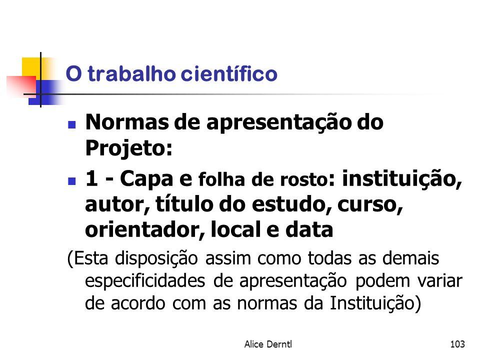 Alice Derntl103 O trabalho científico Normas de apresentação do Projeto: 1 - Capa e folha de rosto : instituição, autor, título do estudo, curso, orie