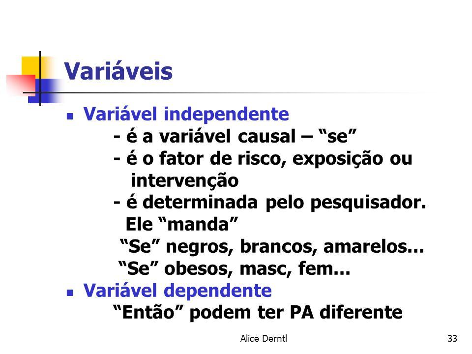 Alice Derntl33 Variáveis Variável independente - é a variável causal – se - é o fator de risco, exposição ou intervenção - é determinada pelo pesquisa