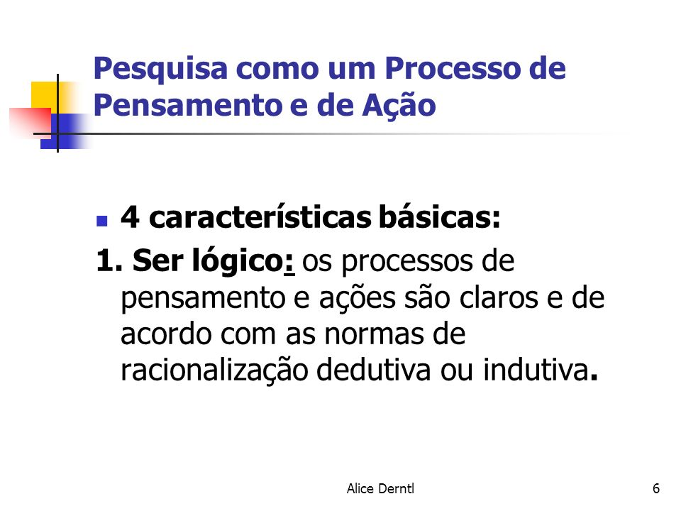 Alice Derntl6 Pesquisa como um Processo de Pensamento e de Ação 4 características básicas: 1. Ser lógico: os processos de pensamento e ações são claro