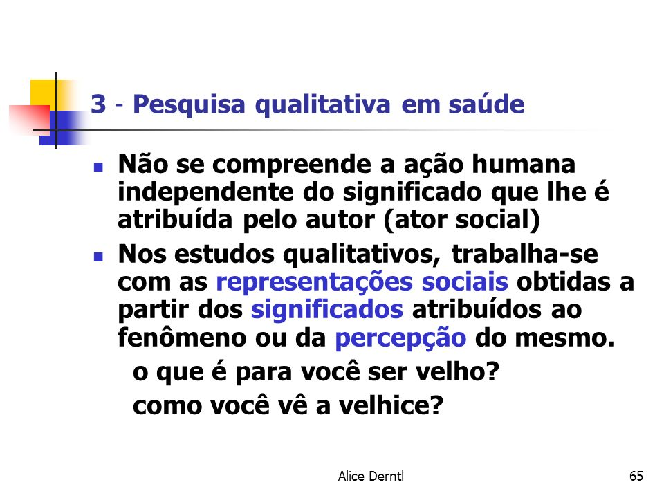 Alice Derntl65 3 - Pesquisa qualitativa em saúde Não se compreende a ação humana independente do significado que lhe é atribuída pelo autor (ator soci