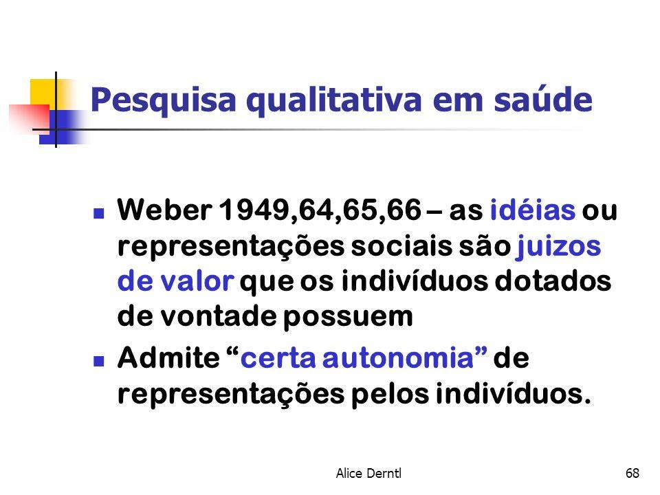 Alice Derntl68 Pesquisa qualitativa em saúde Weber 1949,64,65,66 – as idéias ou representações sociais são juizos de valor que os indivíduos dotados d