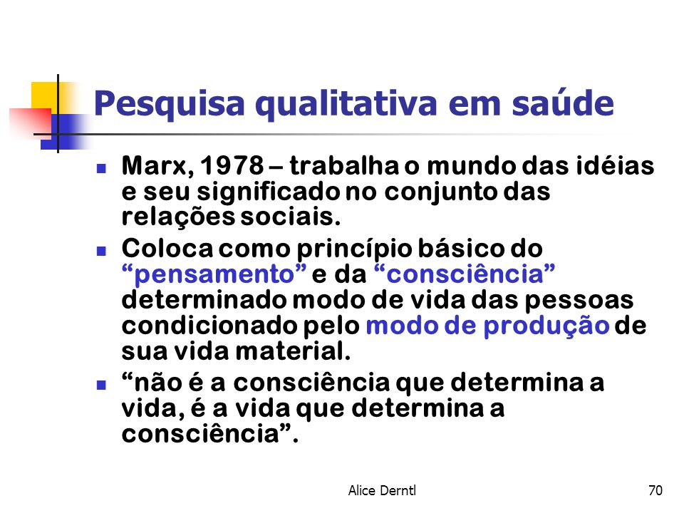 Alice Derntl70 Pesquisa qualitativa em saúde Marx, 1978 – trabalha o mundo das idéias e seu significado no conjunto das relações sociais. Coloca como