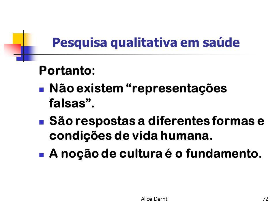 Alice Derntl72 Pesquisa qualitativa em saúde Portanto: Não existem representações falsas. São respostas a diferentes formas e condições de vida humana