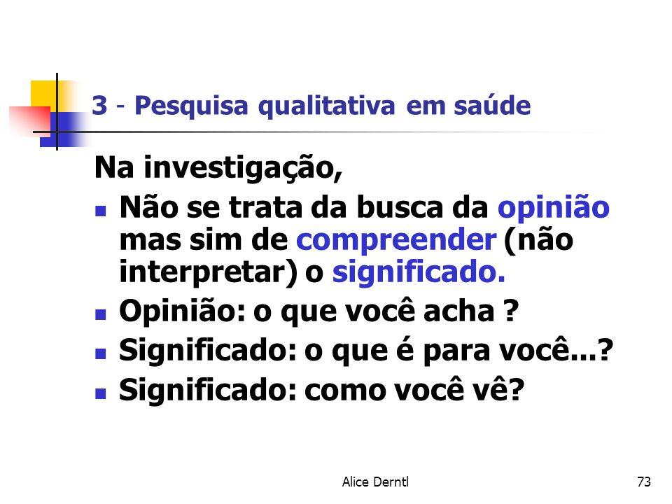 Alice Derntl73 3 - Pesquisa qualitativa em saúde Na investigação, Não se trata da busca da opinião mas sim de compreender (não interpretar) o signific