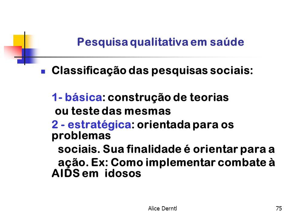 Alice Derntl75 Pesquisa qualitativa em saúde Classificação das pesquisas sociais: 1- básica: construção de teorias ou teste das mesmas 2 - estratégica
