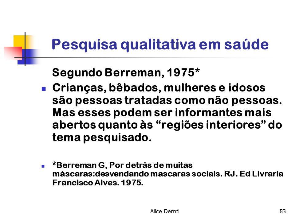 Alice Derntl83 Pesquisa qualitativa em saúde Segundo Berreman, 1975* Crianças, bêbados, mulheres e idosos são pessoas tratadas como não pessoas. Mas e