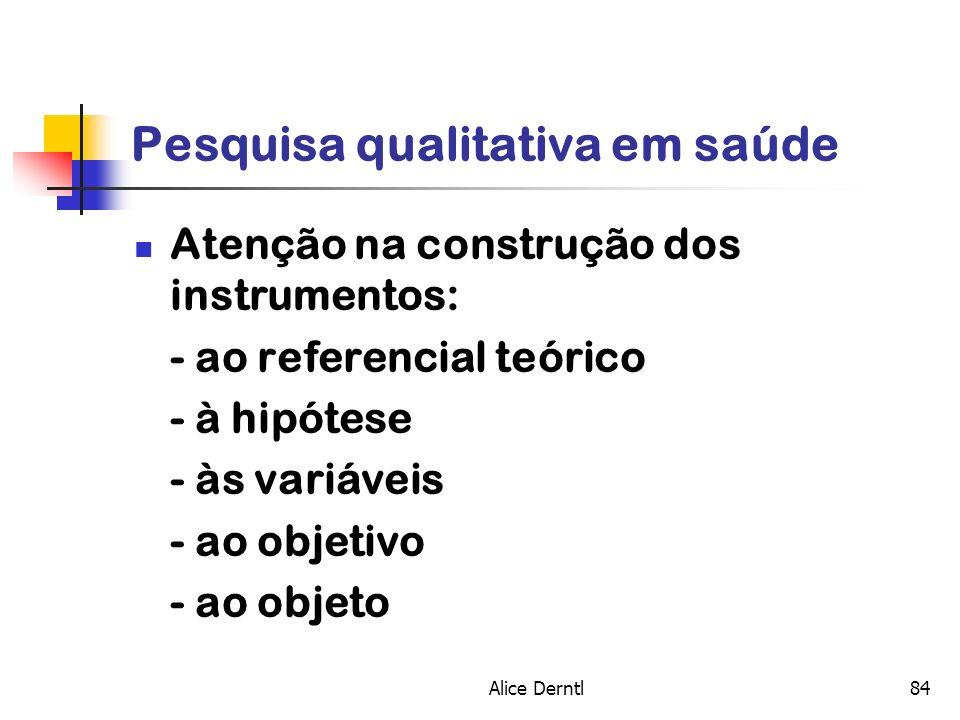 Alice Derntl84 Pesquisa qualitativa em saúde Atenção na construção dos instrumentos: - ao referencial teórico - à hipótese - às variáveis - ao objetiv