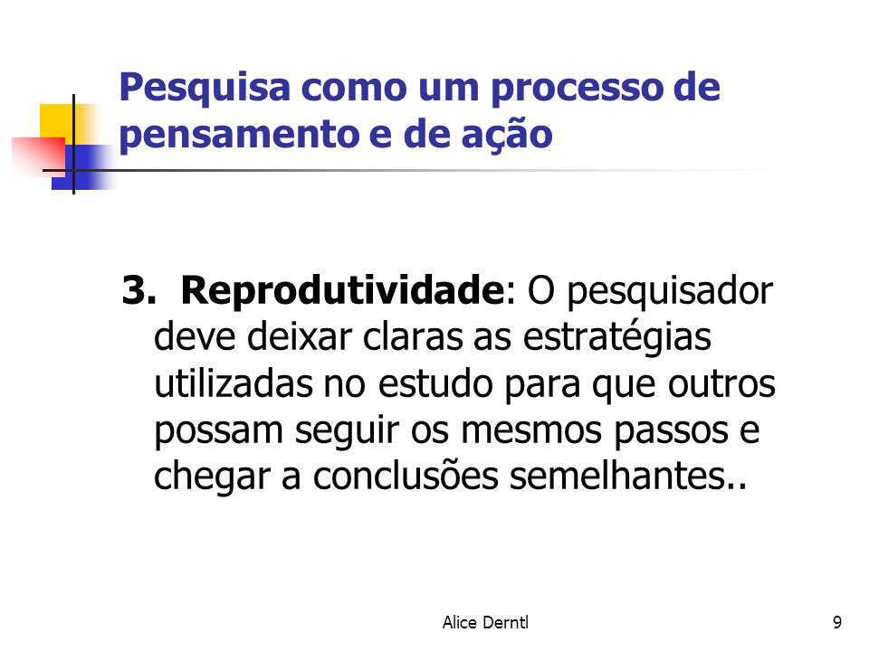 Alice Derntl9 Pesquisa como um processo de pensamento e de ação 3. Reprodutividade: O pesquisador deve deixar claras as estratégias utilizadas no estu