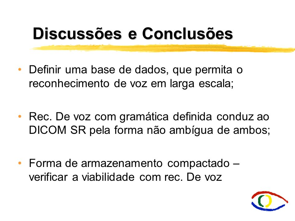Discussões e Conclusões Definir uma base de dados, que permita o reconhecimento de voz em larga escala; Rec. De voz com gramática definida conduz ao D
