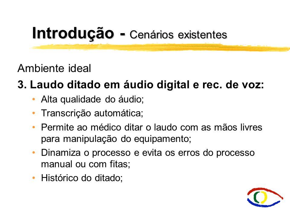 Introdução - Cenários existentes Ambiente ideal 3. Laudo ditado em áudio digital e rec. de voz: Alta qualidade do áudio; Transcrição automática; Permi