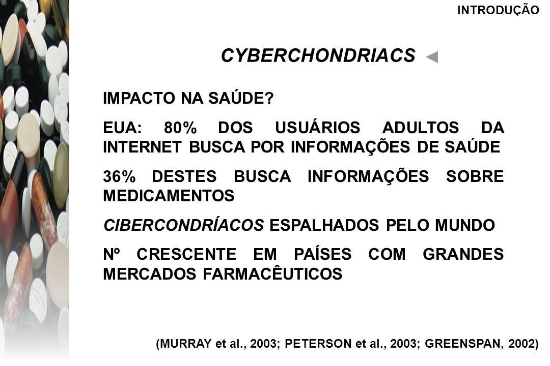 INTRODUÇÃO CYBERCHONDRIACS IMPACTO NA SAÚDE? EUA: 80% DOS USUÁRIOS ADULTOS DA INTERNET BUSCA POR INFORMAÇÕES DE SAÚDE 36% DESTES BUSCA INFORMAÇÕES SOB