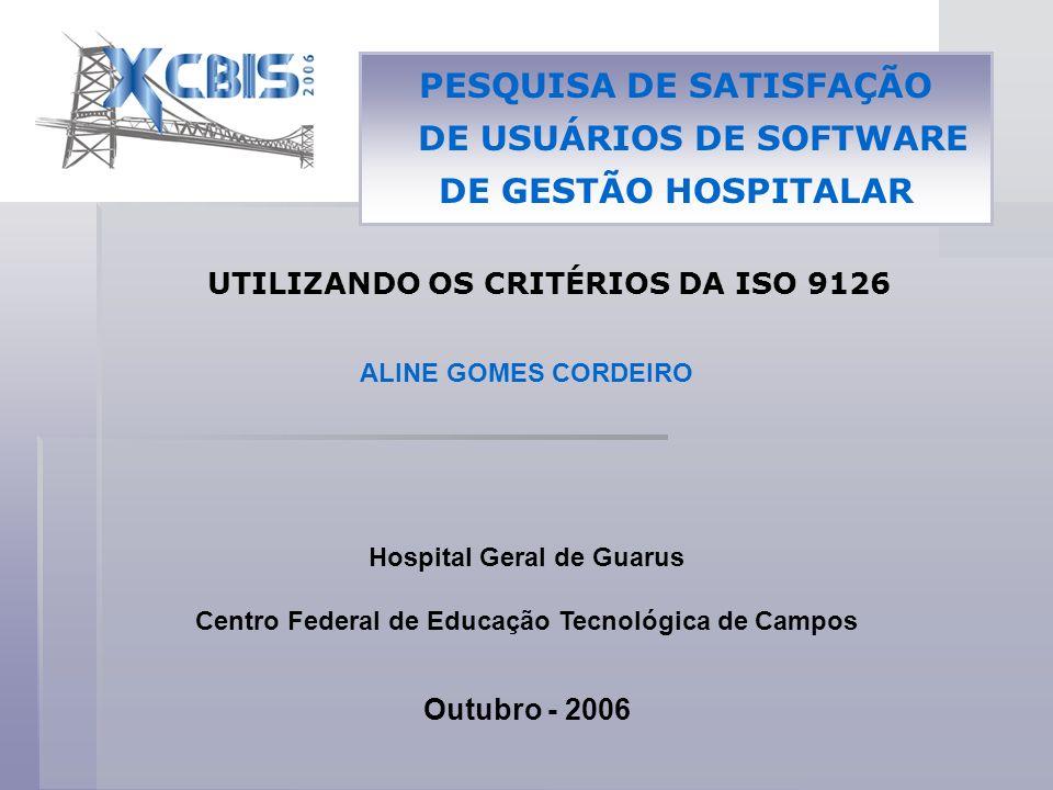 UTILIZANDO OS CRITÉRIOS DA ISO 9126 Hospital Geral de Guarus Centro Federal de Educação Tecnológica de Campos Outubro - 2006 ALINE GOMES CORDEIRO PESQ