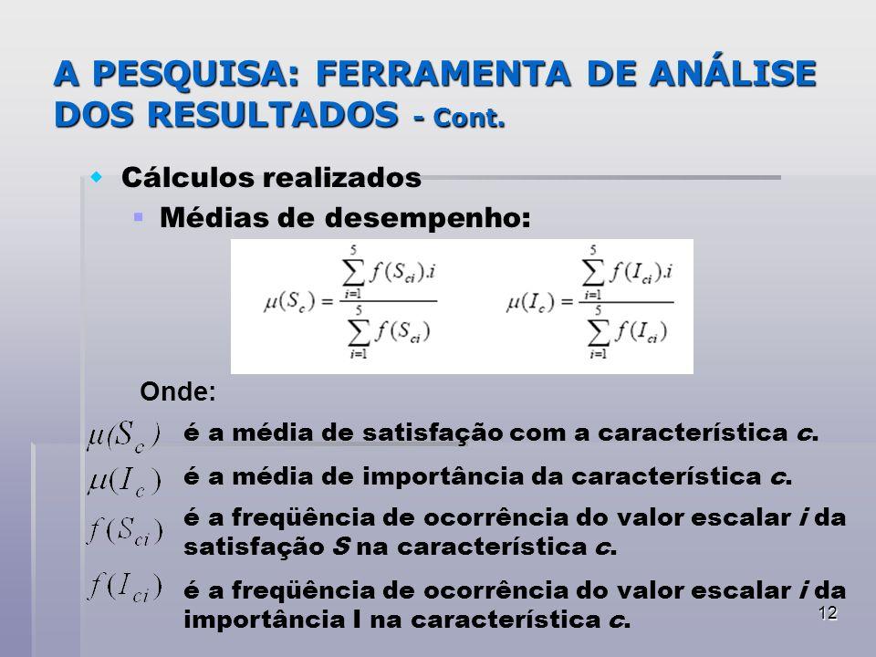 12 A PESQUISA: FERRAMENTA DE ANÁLISE DOS RESULTADOS - Cont. Cálculos realizados Médias de desempenho: Onde: é a média de satisfação com a característi