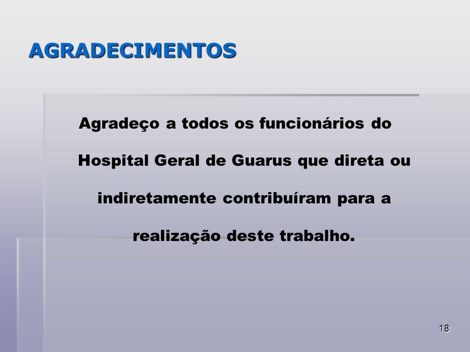 18 AGRADECIMENTOS Agradeço a todos os funcionários do Hospital Geral de Guarus que direta ou indiretamente contribuíram para a realização deste trabal