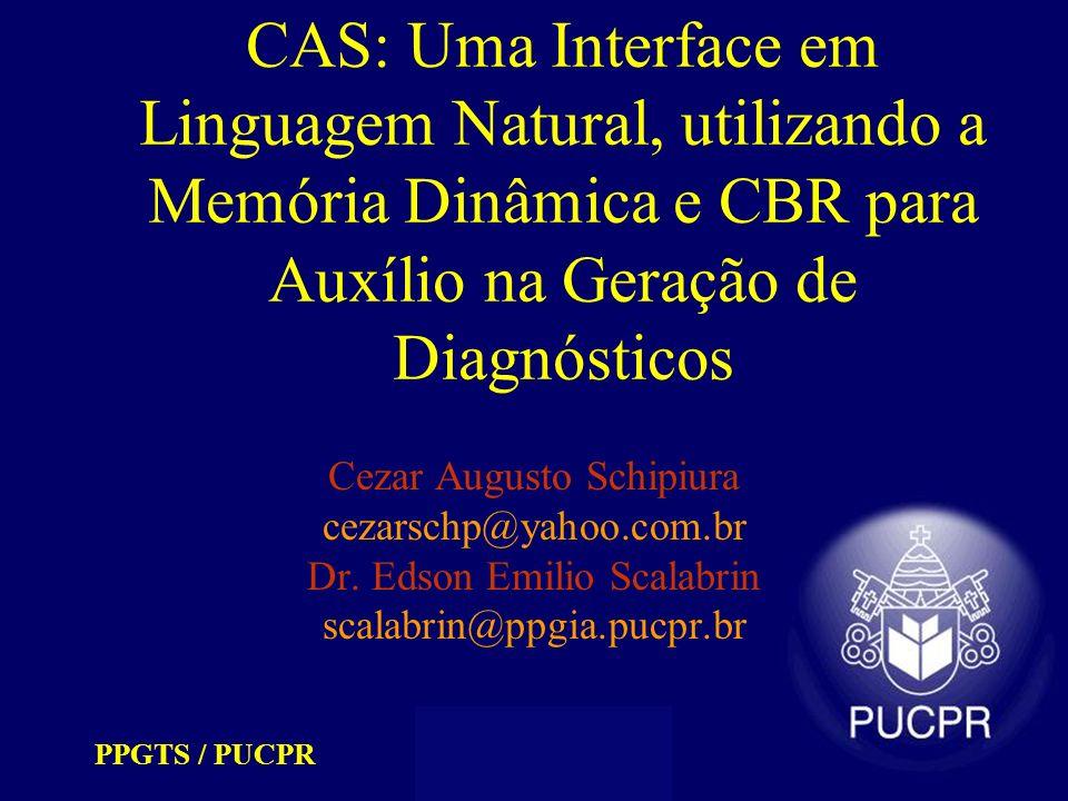PPGTS / PUCPR cezarschp@yahoo.com.br scalabrin@ppgia.pucpr.br CAS: Uma Interface em Linguagem Natural, utilizando a Memória Dinâmica e CBR para Auxílio na Geração de Diagnósticos Metodologia (implementação) Relacionamento entre os objetos 1 – parent/son – relacionamento hierárquico 1.1 – domain/instance – entidade e suas instâncias 1.2 – compose/component – entidades e componentes 1.3 – owner/property – entidades e suas propriedades 2 – enclose/partnership – agrupamento por características