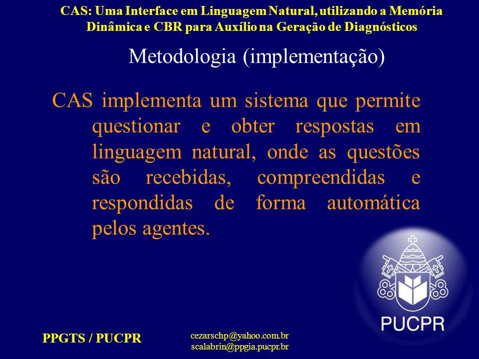 PPGTS / PUCPR cezarschp@yahoo.com.br scalabrin@ppgia.pucpr.br CAS: Uma Interface em Linguagem Natural, utilizando a Memória Dinâmica e CBR para Auxílio na Geração de Diagnósticos Metodologia (interpretação) Conceitos identificados: Cite-me – questão: identifica uma relação a|as – léxico: ignora parcialmente causas – objeto da questão – está no plural que – léxico: ignora parcialmente desencadeiam – léxico: ignora parcialmente a – léxico: ignora parcialmente doença –objeto sendo questionado – está no singular Diabete Mellitus Tipo II – instância do objeto sendo questionado