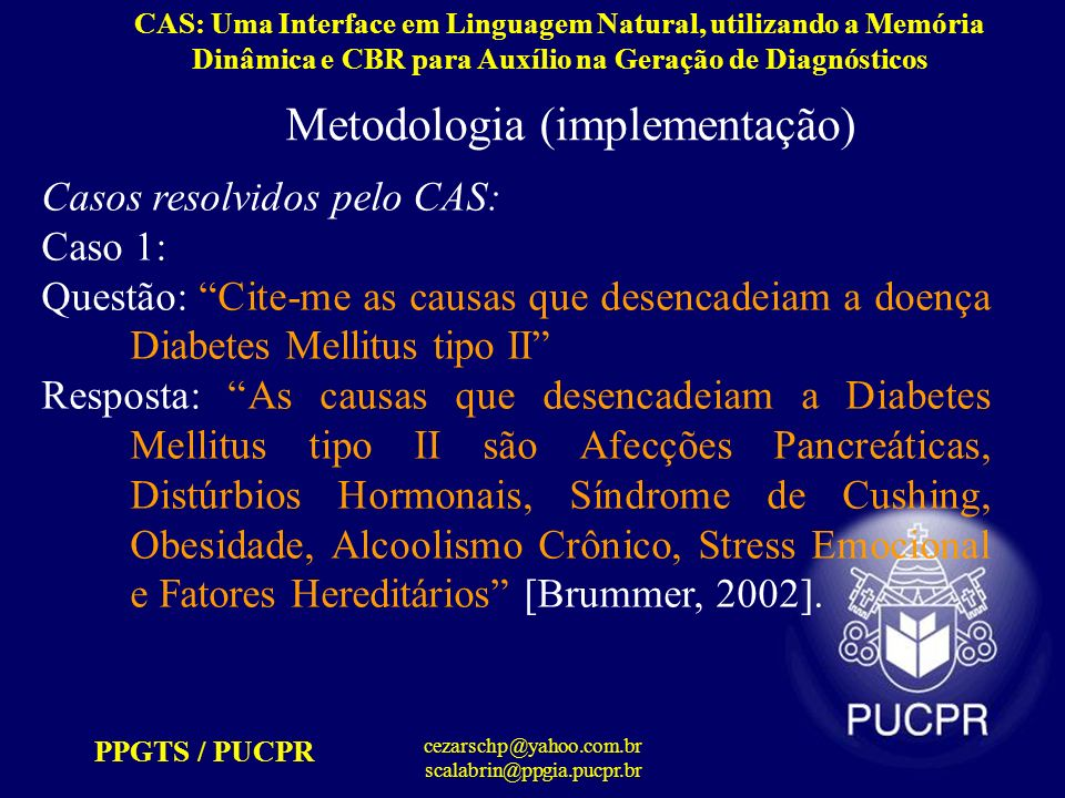 PPGTS / PUCPR cezarschp@yahoo.com.br scalabrin@ppgia.pucpr.br CAS: Uma Interface em Linguagem Natural, utilizando a Memória Dinâmica e CBR para Auxílio na Geração de Diagnósticos Metodologia (interpretação) Conceitos ativados: [objeto] causa [enclose] doença [instance/enclose] Diabete Mellitus Tipo II Reconhece o índice na memória relacionado: Cite-me a(s) [object]s que desencadeiam a [enclose] [instance/enclose]